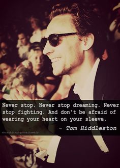 Never stop. Never stop dreaming. Never stop fighting. And don't be afraid of wearing your heart on your sleeve. - Tom Hiddleston <3