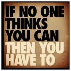 Always believe you can do something when others think you can't!