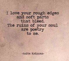I love your rough edges and soft parts that bleed. The ruins of your soul are poetry to me. Anita Krizzan. ️LO