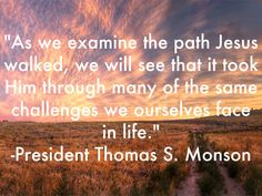 """As we examine the path Jesus walked, we will see that it took Him through many of the same challenges we ourselves face in life."" From President Thomas S. Monson's October 2014 General Conference address. #ldsconf #SummerBookOfMormonProject"