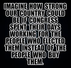 Imagine who strong our country could be if Congress spent their days working for the people who elected them instead of the people who buy them. Bernie Sanders, Truth Hurts, It Hurts, Mantra, Religion, Political Quotes, Political Views, Political Corruption, Poems