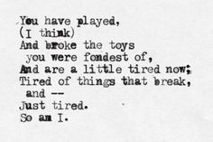 cummings You have played, (I think) And broke the toys you were fondest of, And are a little tired now; Tired of things that break, and— Just tired. Pretty Words, Beautiful Words, Quotes To Live By, Me Quotes, Daily Quotes, Ee Cummings, Just Tired, Out Of Touch, All That Matters