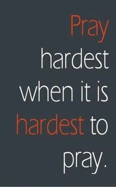 Pray hardest when it is hardest to pray ~~I Love the Bible and Jesus Christ, Christian Quotes and verses. Life Quotes Love, Great Quotes, Quotes To Live By, Me Quotes, Inspirational Quotes, Qoutes, Godly Quotes, Sunday Quotes, Prayer Quotes