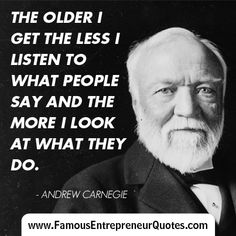 "ANDREW CARNEGIE QUOTE:  ""The Older I Get The Less I listen To What People Say And The More I Look At What They Do."" - Andrew Carnegie  #andrewcarnegie #famous #entrepreneur #quotes"