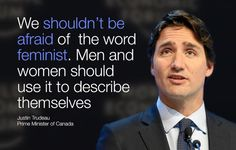 """We shouldn't be afraid of the word 'feminist'."" - Justin Trudeau"