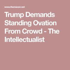 Trump Demands Standing Ovation From Crowd - The Intellectualist