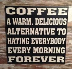 COFFEE: A Warm Delicious Alternative To Hating Everybody Every Morning Forever! Funny Coffee Sign Measures Thick This is one of I Love Coffee, My Coffee, Coffee Break, Coffee Talk, Morning Coffee, Coffee Life, Drink Coffee, Coffee Shop, Black Coffee