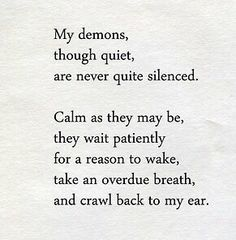 My demons through quiet are never quite silenced. Calm as they may be, they wait patiently for a reason to wake, take an overdue breath and crawl back to my ear. Poem Quotes, True Quotes, Great Quotes, Words Quotes, Wise Words, Quotes To Live By, Inspirational Quotes, Sayings, Move In Silence Quotes