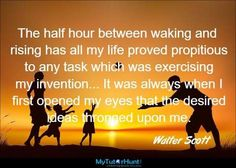 The half hour between waking and rising has all my life proved propitious to any task which was exercising my invention. It was always when I first opened my eyes that the desired ideas thronged upon me.