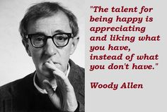 """The talent for being happy is appreciating and liking what you have, instead of what you don't have."" (Woody Allen)"
