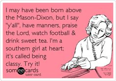 so true! southern girl at heart. well cept for the football comment lol