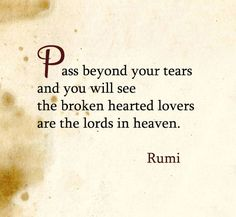 Pass beyond your tears and you will see the broken-hearted lovers are the lords in heaven. Rumi Love Quotes, Poetry Quotes, Words Quotes, Wise Words, Quotes To Live By, Life Quotes, Inspirational Quotes, Sayings, Qoutes