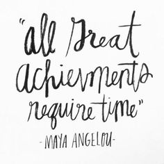 """All great achievements require time."" -Maya Angelou 