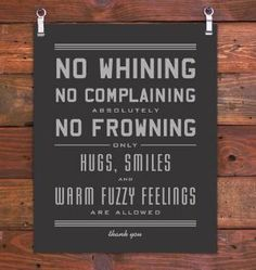 No whining, no complaining, absolutely no frowing. Only hugs, smiles, and warm fuzzy feelings are allowed. Thank you :)