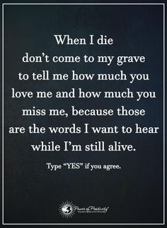 When I die don;t come to my grave to tell me how much you love me and how much you miss me, because those are the words I want to hear while I'm still alive... Sad to say I don't hear that anymore haven't heard those words in a very long time... Its obvious there is no love from you for me.