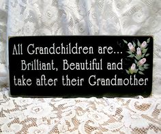 All Grandchildren are Brilliant, Beautiful and take after their Grandmother :o)
