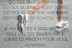 """Do not blame genetics. Do not blame a busy sched. Do not blame the weather. Do not blame school/work. If you want it bad enough you will do whatever it takes to reach your goal."""
