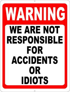Warning We are Not Responsible for Accidents or Idiots Sign