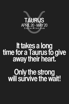 It takes a long time for a Taurus to give away their heart. Only the strong will survive the wait!