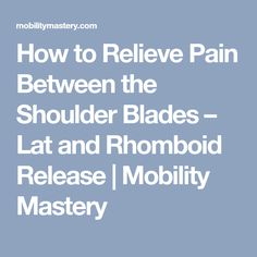 How to Relieve Pain Between the Shoulder Blades – Lat and Rhomboid Release | Mobility Mastery
