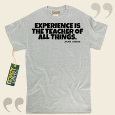 Experience is the teacher of all things.-Julius Caesar This unique  quotes tee  will not go out of style. We make available time honored  words of wisdom tshirts ,  words of wisdom tees ,  philosophy tees , and  literature tees  in admiration of excellent writers, playwrights, creative thinkers,... - http://www.tshirtadvice.com/julius-caesar-t-shirts-experience-is-wisdom-tshirts/