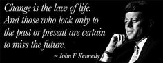 Change is the law of life. And those who look only look to the past or present are certain to miss the future ~ John F Kennedy