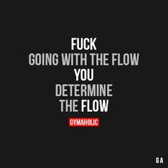 Fuck Going With The Flow  You determine the flow.  More motivation: http://www.gymaholic.co