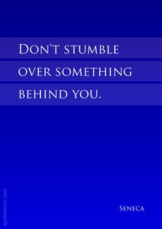 Don't stumble over something behind you. –Seneca #attitude #direction http://quotemirror.com/s/ig5ip