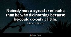Nobody made a greater mistake than he who did nothing because he could do only a little. - Edmund Burke #brainyquote #QOTD #mistake #wisdom