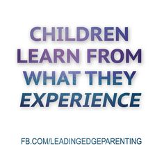 Words do not teach. Children learn from what they experience.