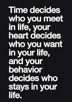 Time decides who you meet in life, your heart decides who you want in your life, and your behavior decides who stays in your life.