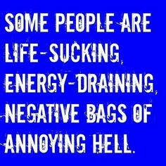 Some people are life-sucking, energy-draining, negative bags of annoying hell.