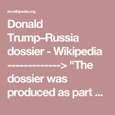 "Donald Trump–Russia dossier - Wikipedia -------------> ""The dossier was produced as part of opposition research during the 2016 United States presidential election. The research was initially funded by Republicans who did not want Trump to be the Republican Party nominee for president. After Trump won the primaries, a Democratic client took over the funding; and, following Trump's election, Steele continued working on the report pro bono."""