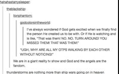 """XD  Really, though. It wouldn't surprise me if God /does/ """"fangirl"""" over us sometimes. We're his kiddos."""