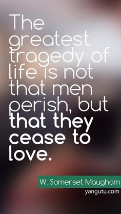 The greatest tragedy of love is not that men perish, but that they cease to love, ~ W. Somerset Maugham <3 Love Sayings #quotes, #love, #sayings, https://apps.facebook.com/yangutu