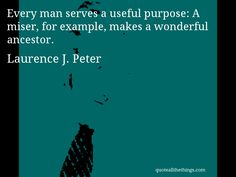 Laurence J. Peter - quote-ery man serves a useful purpose: A miser, for example, makes a wonderful ancestoSource: quoteallthethings.comMore from quoteallthethings.com:Arthur Schopenhauer Quote 9688900Meg Cabot Quote 7992568Mark Twain Quote 3754497 #LaurenceJPeter #quote #quotation #aphorism #quoteallthethings