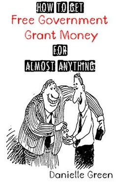 How to Get FREE Government Grant Money for Almost Anything: How to get free government grants and money by Danielle Green, http://www.amazon.com/dp/B00LCLR8BU/ref=cm_sw_r_pi_dp_eWxYtb13CGFF7