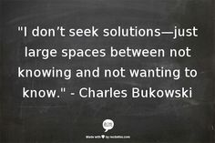 I don't seek solutions --just large spaces between not knowing and not wanting to know.