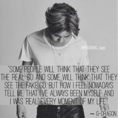 """...But how I feel nowadays tell me that I've always been myself and I was 'real' every moment of my life."" —G-dragon"