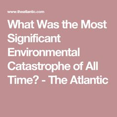 What Was the Most Significant Environmental Catastrophe of All Time? - The Atlantic