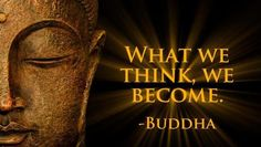 What we think, we become.~Buddha