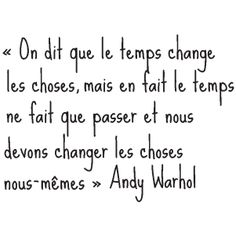 They say time changes everything but you have  to change them yourself.    :) le temps