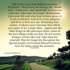 """Life is not a race-but indeed a journey. Be honest. Work hard. Be choosy. Say """"thank you"""". """"I love you"""", and """"great job"""" to someone each day. Take time for prayer. Be thankful. Love your life and wh"""