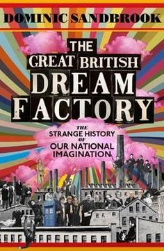 The Great British Dream Factory : the Strange History of our National Imagination by Dominic Sandbrook Cool Books, New Books, Book Cover Design, Book Design, Economic Terms, Why Read, Beloved Book, Best Book Covers, This Is A Book