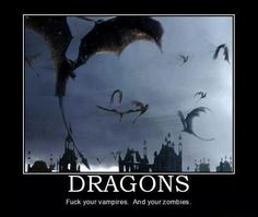 Dragons! Fuck your vampires and your zombies.