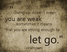 Giving up doesn't mean you are weak... Sometimes it means you are strong enough to let go.