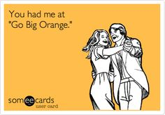 "You had me at ""Go Big Orange."" 