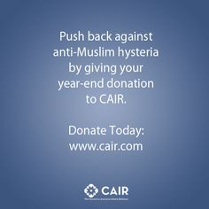 Push back against anti-Muslim hysteria by giving your  year-end donation to CAIR.   Donate Today:  www.cair.com