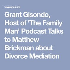 Grant Gisondo, Host of 'The Family Man' Podcast Talks to Matthew Brickman about Divorce Mediation