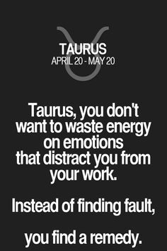 Taurus, you don't want to waste energy on emotions that distract you from your work. Instead of finding fault, you find a remedy. Taurus | Taurus Quotes | Taurus Zodiac Signs